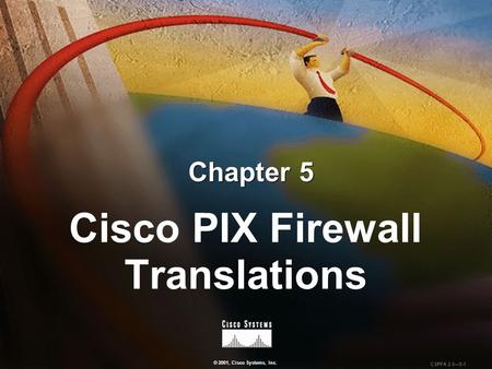 © 2001, Cisco Systems, Inc. CSPFA 2.0—5-1 Chapter 5 Cisco PIX Firewall Translations.