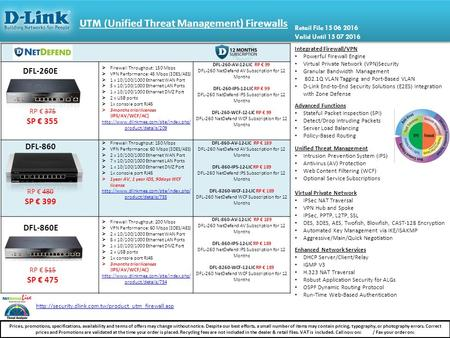 UTM ( Unified Threat Management) Firewalls  Firewall Throughput: 150 Mbps  VPN Performance: 45 Mbps (3DES/AES)  1 x 10/100/1000 Ethernet WAN Port 