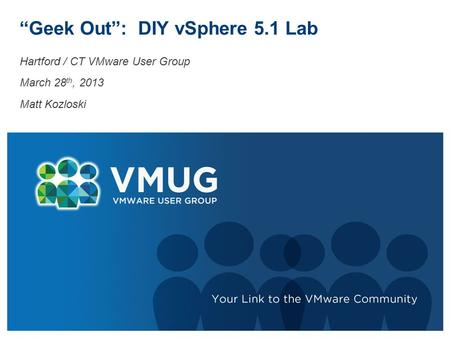 """Geek Out"": DIY vSphere 5.1 Lab Hartford / CT VMware User Group March 28 th, 2013 Matt Kozloski."