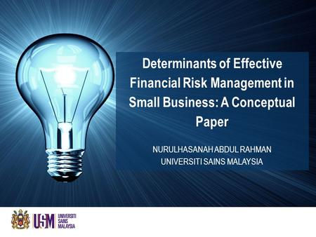 Determinants of Effective Financial Risk Management in Small Business: A Conceptual Paper NURULHASANAH ABDUL RAHMAN UNIVERSITI SAINS MALAYSIA.