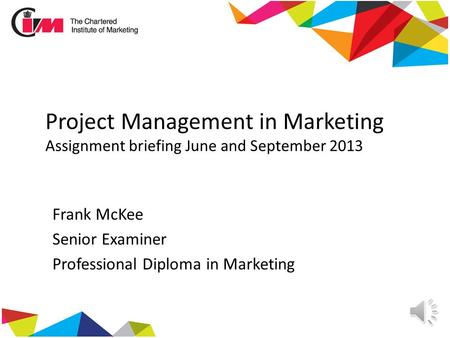 Project Management in Marketing Assignment briefing June and September 2013 Frank McKee Senior Examiner Professional Diploma in Marketing.