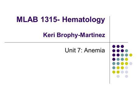 MLAB 1315- Hematology Keri Brophy-Martinez Unit 7: Anemia.