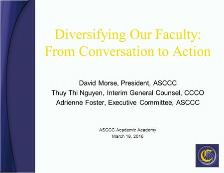 Diversifying Our Faculty: From Conversation to Action David Morse, President, ASCCC Thuy Thi Nguyen, Interim General Counsel, CCCO Adrienne Foster, Executive.