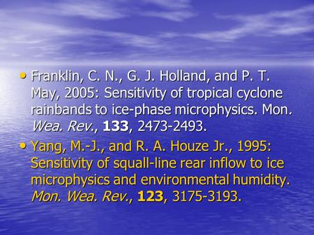 Franklin, C. N., G. J. Holland, and P. T. May, 2005: Sensitivity of tropical cyclone rainbands to ice-phase microphysics. Mon. Wea. Rev., 133, 2473-2493.