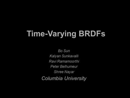Bo Sun Kalyan Sunkavalli Ravi Ramamoorthi Peter Belhumeur Shree Nayar Columbia University Time-Varying BRDFs.