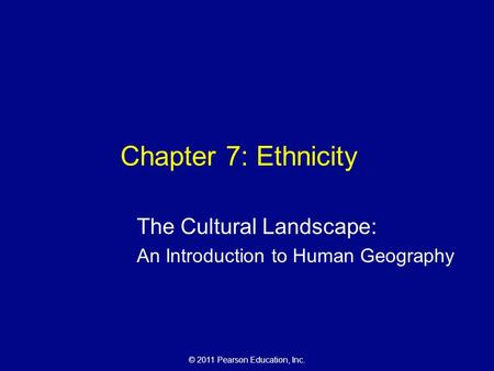 © 2011 Pearson Education, Inc. Chapter 7: Ethnicity The Cultural Landscape: An Introduction to Human Geography.