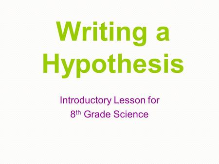 Writing a Hypothesis Introductory Lesson for 8 th Grade Science.