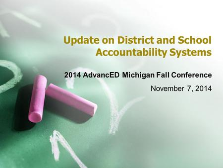 Update on District and School Accountability Systems 2014 AdvancED Michigan Fall Conference November 7, 2014.