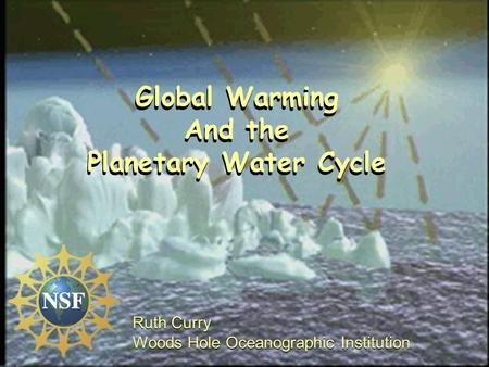 Global Warming And the Planetary Water Cycle Ruth Curry Woods Hole Oceanographic Institution Ruth Curry Woods Hole Oceanographic Institution Global Warming.