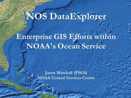 NOS DataExplorer Enterprise GIS Efforts within NOAA's Ocean Service Jason Marshall (PSGS) NOAA Coastal Services Center.