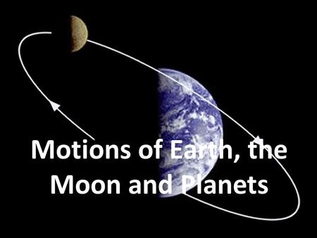 Motions of Earth, the Moon and Planets. Models of our Solar System Our solar system consists of our sun and the objects that travel around it. Early models.