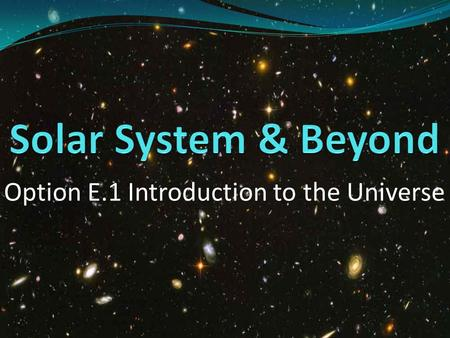 Option E.1 Introduction to the Universe. Collection of planets, moons, asteroids, comets, and other rocky objects travelling in elliptical orbits around.