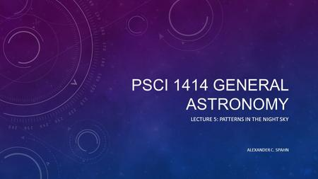 PSCI 1414 GENERAL ASTRONOMY LECTURE 5: PATTERNS IN THE NIGHT SKY ALEXANDER C. SPAHN.