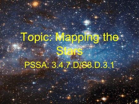 Topic: Mapping the Stars PSSA: 3.4.7.D/S8.D.3.1 Objective: TLW use star patterns and simple tools to locate objects in the night sky.