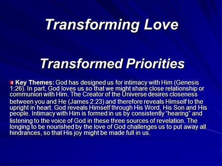 Transforming Love Transformed Priorities Key Themes: God has designed us for intimacy with Him (Genesis 1:26). In part, God loves us so that we might share.