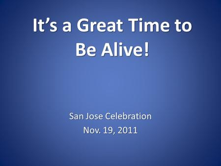 It's a Great Time to Be Alive! San Jose Celebration Nov. 19, 2011.