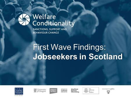First Wave Findings: Jobseekers in Scotland. Background View shared by successive governments of need to tackle 'welfare dependency'. Increased requirements.