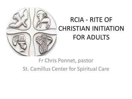 RCIA - RITE OF CHRISTIAN INITIATION FOR ADULTS Fr Chris Ponnet, pastor St. Camillus Center for Spiritual Care.