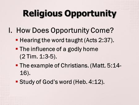 Religious Opportunity I. How Does Opportunity Come?  Hearing the word taught (Acts 2:37).  The influence of a godly home (2 Tim. 1:3-5).  The example.