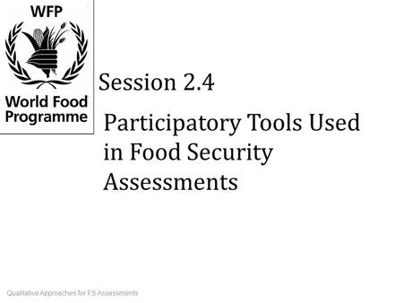 Participatory Tools Used in Food Security Assessments Session 2.4 Qualitative Approaches for FS Assessments.