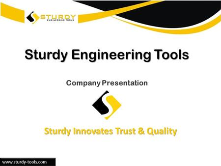 Www.sturdy-tools.com Sturdy Engineering Tools Sturdy Engineering Tools Company Presentation Sturdy Innovates Trust & Quality.