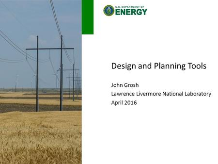 Design and Planning Tools John Grosh Lawrence Livermore National Laboratory April 2016.