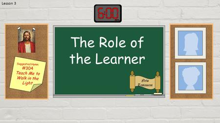 Suggested Hymn: #304 Teach Me to Walk in the Light The Role of the Learner New Testament Lesson 3.