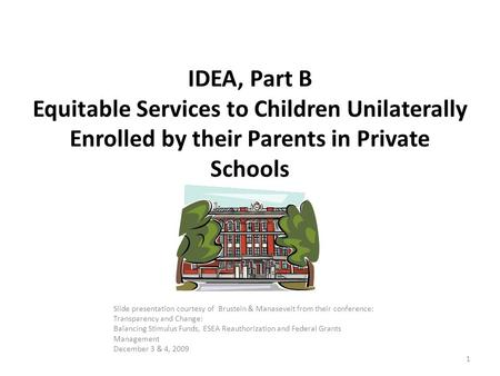 1 IDEA, Part B Equitable Services to Children Unilaterally Enrolled by their Parents in Private Schools Slide presentation courtesy of Brustein & Manaseveit.