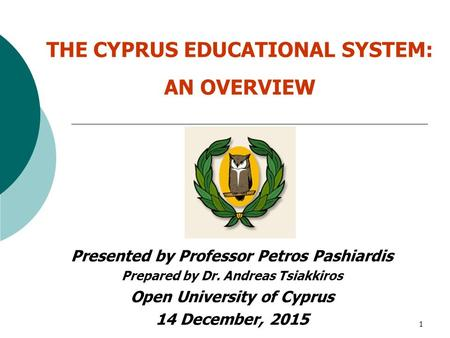 1 THE CYPRUS EDUCATIONAL SYSTEM: AN OVERVIEW Presented by Professor Petros Pashiardis Prepared by Dr. Andreas Tsiakkiros Open University of Cyprus 14 December,