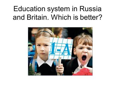 Education system in Russia and Britain. Which is better?