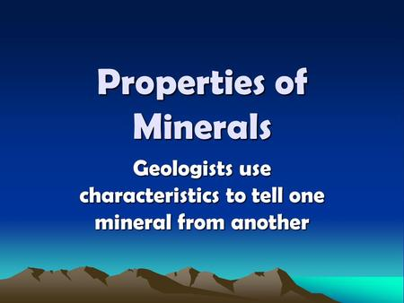 Properties of Minerals Geologists use characteristics to tell one mineral from another.