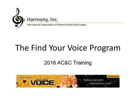 The Find Your Voice Program 2016 AC&C Training. What is Find Your Voice? Find Your Voice is an integrated approach to: Building Membership Retaining Existing.