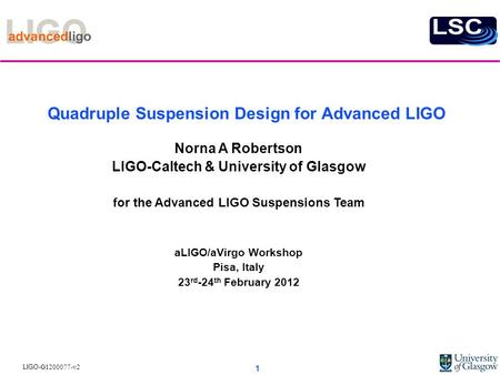 LIGO- G1200077-v2 Quadruple Suspension Design for Advanced LIGO Norna A Robertson LIGO-Caltech & University of Glasgow for the Advanced LIGO Suspensions.