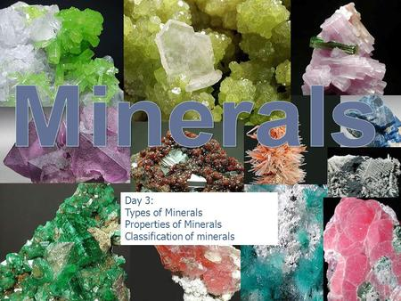 Day 3: Types of Minerals Properties of Minerals Classification of minerals.