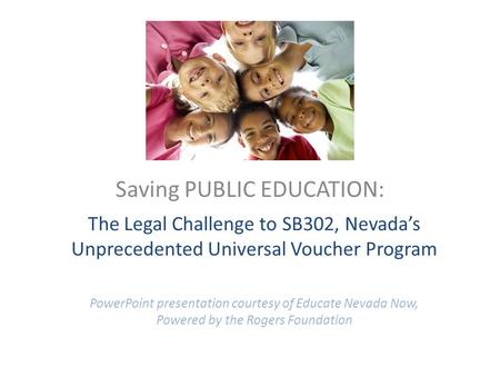 The Legal Challenge to SB302, Nevada's Unprecedented Universal Voucher Program PowerPoint presentation courtesy of Educate Nevada Now, Powered by the Rogers.