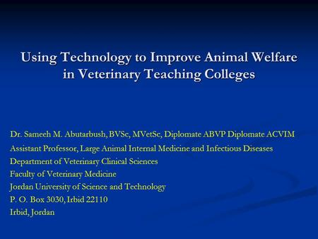 Using Technology to Improve Animal Welfare in Veterinary Teaching Colleges Dr. Sameeh M. Abutarbush, BVSc, MVetSc, Diplomate ABVP Diplomate ACVIM Assistant.