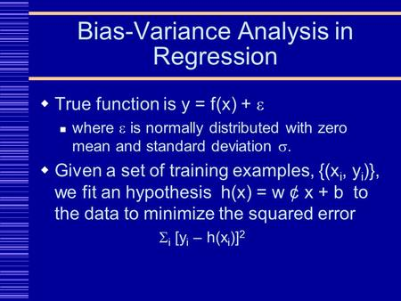 Bias-Variance Analysis in Regression  True function is y = f(x) +  where  is normally distributed with zero mean and standard deviation .  Given a.