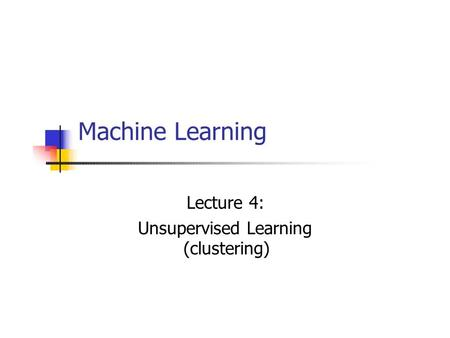 Machine Learning Lecture 4: Unsupervised Learning (clustering) 1.