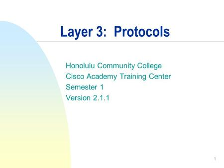 1 Layer 3: Protocols Honolulu Community College Cisco Academy Training Center Semester 1 Version 2.1.1.