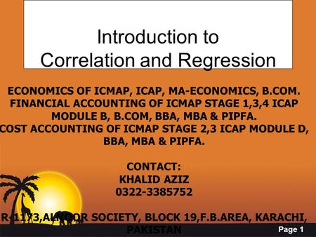 Page 1 Introduction to Correlation and Regression ECONOMICS OF ICMAP, ICAP, MA-ECONOMICS, B.COM. FINANCIAL ACCOUNTING OF ICMAP STAGE 1,3,4 ICAP MODULE.