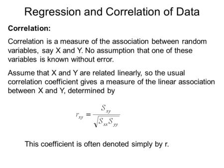 Regression and Correlation of Data Correlation: Correlation is a measure of the association between random variables, say X and Y. No assumption that one.
