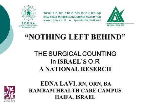 """NOTHING LEFT BEHIND"" THE SURGICAL COUNTING in ISRAEL`S O.R A NATIONAL RESERCH EDNA LAVI, RN, ORN, BA RAMBAM HEALTH CARE CAMPUS HAIFA, ISRAEL."