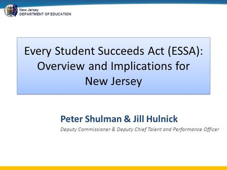 New Jersey DEPARTMENT OF EDUCATION Every Student Succeeds Act (ESSA): Overview and Implications for New Jersey Peter Shulman & Jill Hulnick Deputy Commissioner.