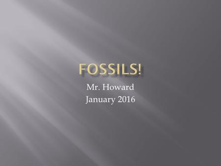 Mr. Howard January 2016.  1.) Petrified or Permineralized  2.) Cast  3.) Mold  4.) Carbon Film  5.) Trace  6.) Original Remains.