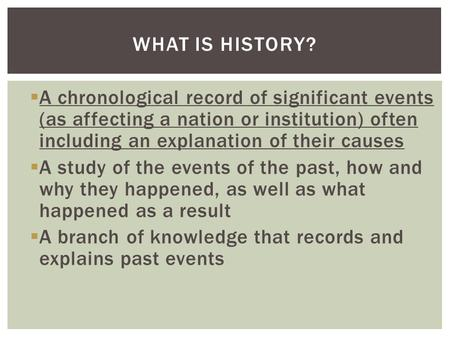  A chronological record of significant events (as affecting a nation or institution) often including an explanation of their causes  A study of the events.