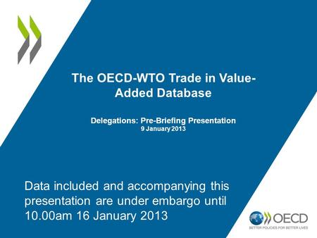 The OECD-WTO Trade in Value- Added Database Delegations: Pre-Briefing Presentation 9 January 2013 Data included and accompanying this presentation are.