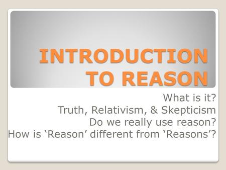 INTRODUCTION TO REASON What is it? Truth, Relativism, & Skepticism Do we really use reason? How is 'Reason' different from 'Reasons'?