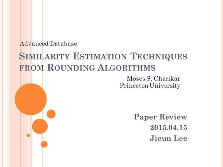 S IMILARITY E STIMATION T ECHNIQUES FROM R OUNDING A LGORITHMS Paper Review 2015.04.15 Jieun Lee Moses S. Charikar Princeton University Advanced Database.
