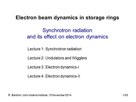 R. Bartolini, John Adams Institute, 13 November 20141/33 Electron beam dynamics in storage rings Synchrotron radiation and its effect on electron dynamics.
