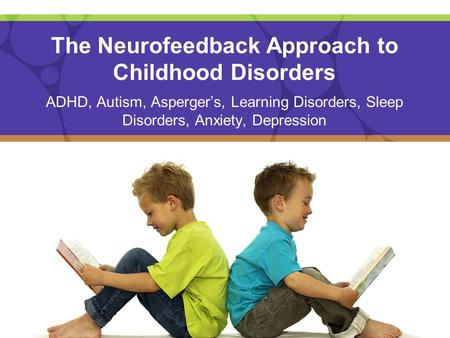 The Neurofeedback Approach to Childhood Disorders ADHD, Autism, Asperger's, Learning Disorders, Sleep Disorders, Anxiety, Depression.